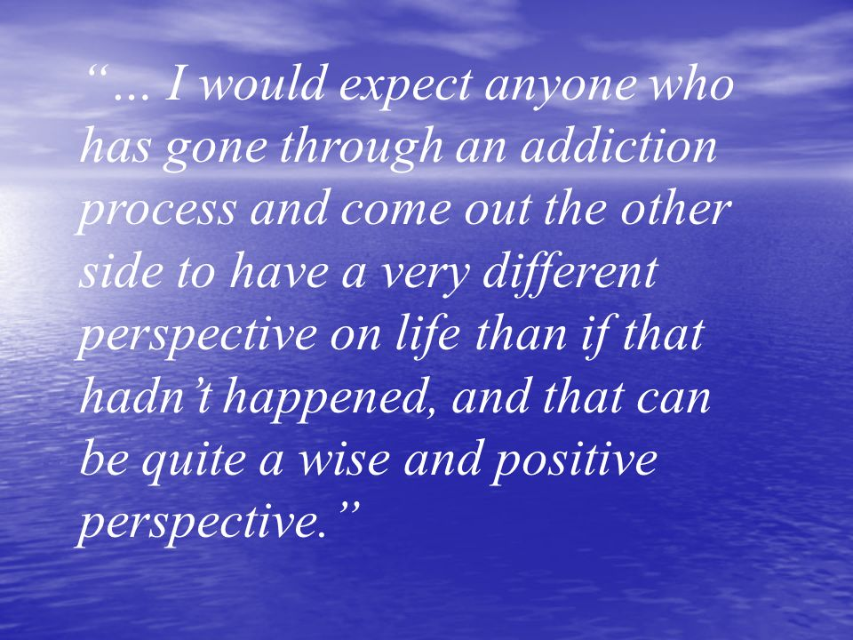 … I would expect anyone who has gone through an addiction process and come out the other side to have a very different perspective on life than if tha