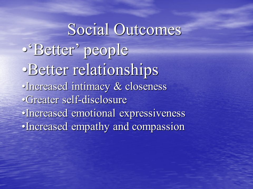 Social Outcomes Better peopleBetter people Better relationshipsBetter relationships Increased intimacy & closenessIncreased intimacy & closeness Greater self-disclosureGreater self-disclosure Increased emotional expressivenessIncreased emotional expressiveness Increased empathy and compassionIncreased empathy and compassion