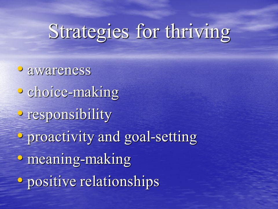 Strategies for thriving awareness awareness choice-making choice-making responsibility responsibility proactivity and goal-setting proactivity and goal-setting meaning-making meaning-making positive relationships positive relationships