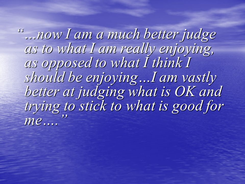 …now I am a much better judge as to what I am really enjoying, as opposed to what I think I should be enjoying…I am vastly better at judging what is O