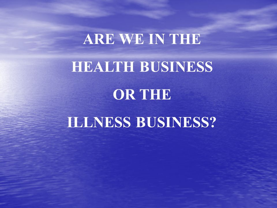 ARE WE IN THE HEALTH BUSINESS OR THE ILLNESS BUSINESS?