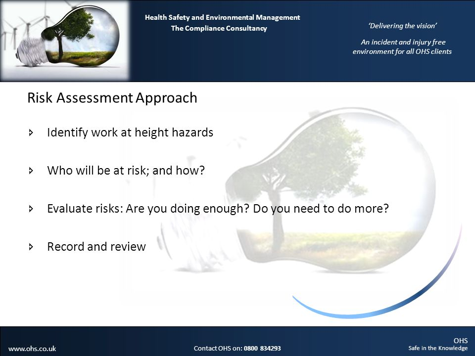 OHS Safe in the Knowledge Contact OHS on: 0800 834293 The Compliance Consultancy Health Safety and Environmental Management Delivering the vision An incident and injury free environment for all OHS clients www.ohs.co.uk Risk Assessment Approach Identify work at height hazards Who will be at risk; and how.