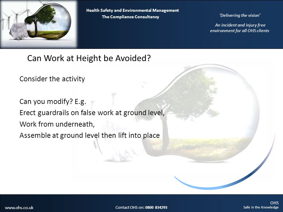 OHS Safe in the Knowledge Contact OHS on: 0800 834293 The Compliance Consultancy Health Safety and Environmental Management Delivering the vision An incident and injury free environment for all OHS clients www.ohs.co.uk Can Work at Height be Avoided.