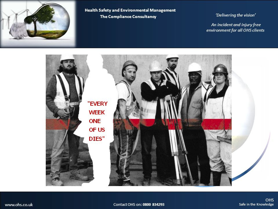 OHS Safe in the Knowledge Contact OHS on: 0800 834293 The Compliance Consultancy Health Safety and Environmental Management Delivering the vision An incident and injury free environment for all OHS clients www.ohs.co.uk