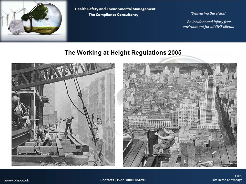 OHS Safe in the Knowledge Contact OHS on: 0800 834293 The Compliance Consultancy Health Safety and Environmental Management Delivering the vision An incident and injury free environment for all OHS clients www.ohs.co.uk The Working at Height Regulations 2005