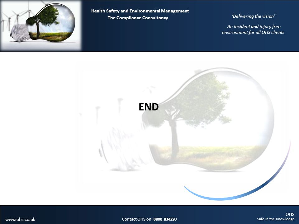 OHS Safe in the Knowledge Contact OHS on: 0800 834293 The Compliance Consultancy Health Safety and Environmental Management Delivering the vision An incident and injury free environment for all OHS clients www.ohs.co.uk END