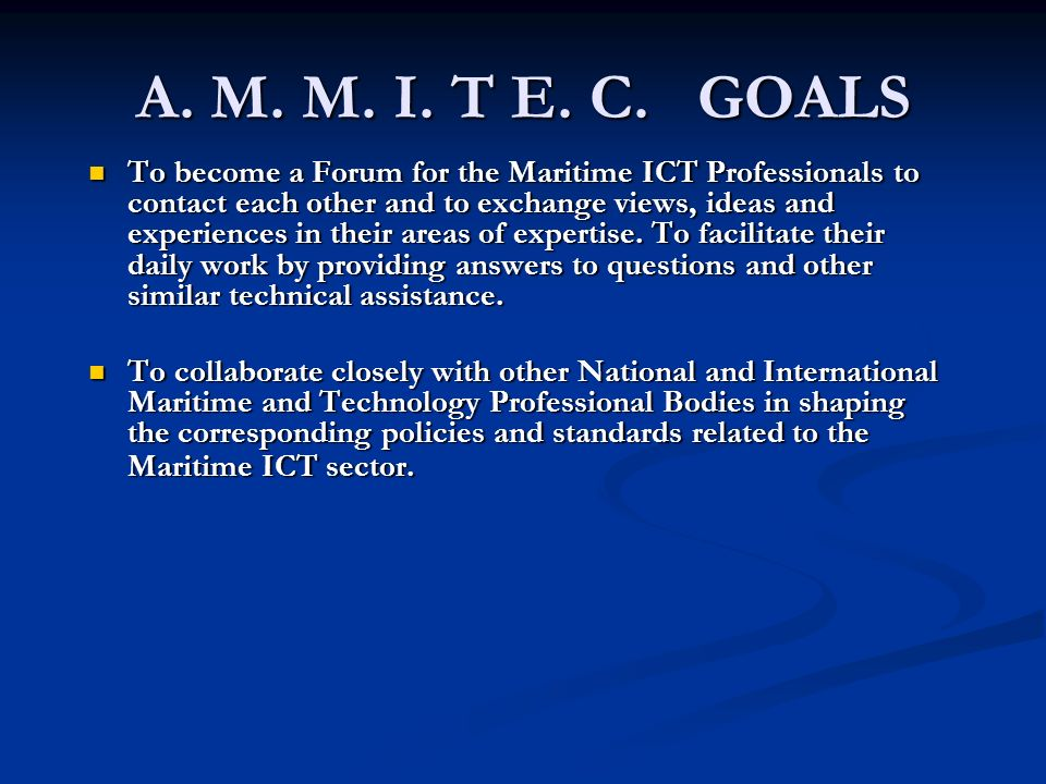 A. M. M. I. T E. C. GOALS To become a Forum for the Maritime ICT Professionals to contact each other and to exchange views, ideas and experiences in t