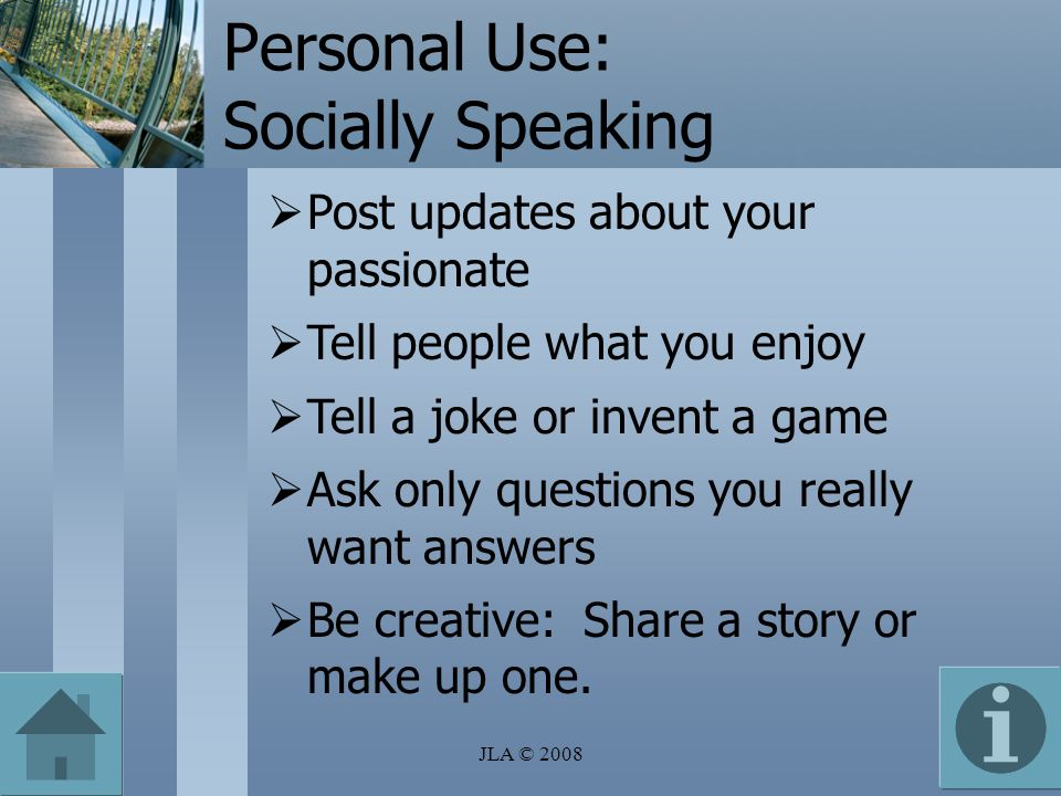 Personal Use: Socially Speaking Post updates about your passionate Tell people what you enjoy Tell a joke or invent a game Ask only questions you really want answers Be creative: Share a story or make up one.
