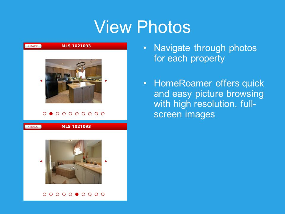 View Photos Navigate through photos for each property HomeRoamer offers quick and easy picture browsing with high resolution, full- screen images