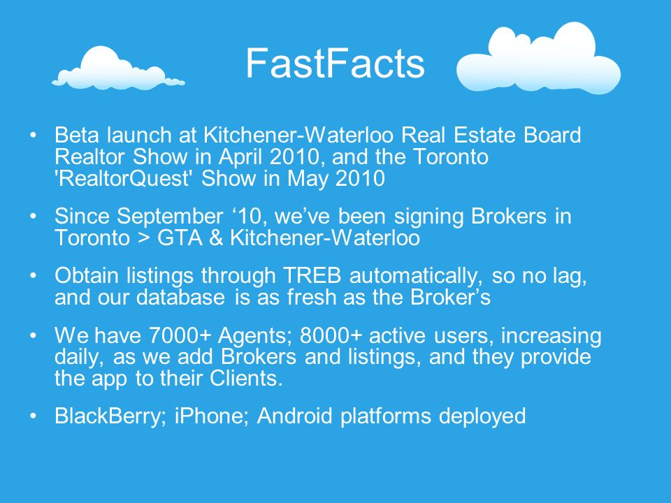 FastFacts Beta launch at Kitchener-Waterloo Real Estate Board Realtor Show in April 2010, and the Toronto RealtorQuest Show in May 2010 Since September 10, weve been signing Brokers in Toronto > GTA & Kitchener-Waterloo Obtain listings through TREB automatically, so no lag, and our database is as fresh as the Brokers We have 7000+ Agents; 8000+ active users, increasing daily, as we add Brokers and listings, and they provide the app to their Clients.