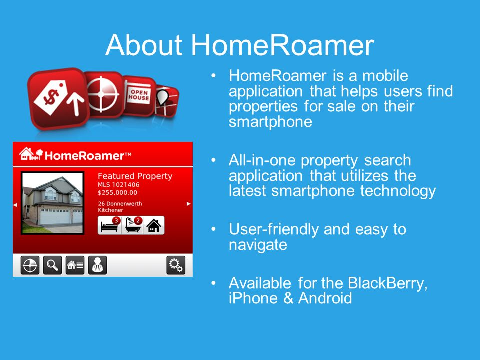 About HomeRoamer HomeRoamer is a mobile application that helps users find properties for sale on their smartphone All-in-one property search application that utilizes the latest smartphone technology User-friendly and easy to navigate Available for the BlackBerry, iPhone & Android