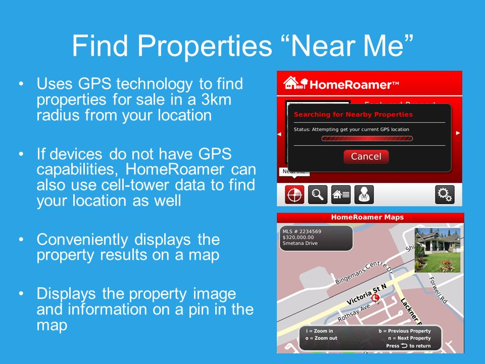 Find Properties Near Me Uses GPS technology to find properties for sale in a 3km radius from your location If devices do not have GPS capabilities, HomeRoamer can also use cell-tower data to find your location as well Conveniently displays the property results on a map Displays the property image and information on a pin in the map