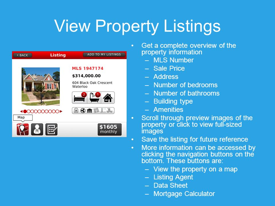 View Property Listings Get a complete overview of the property information –MLS Number –Sale Price –Address –Number of bedrooms –Number of bathrooms –Building type –Amenities Scroll through preview images of the property or click to view full-sized images Save the listing for future reference More information can be accessed by clicking the navigation buttons on the bottom.
