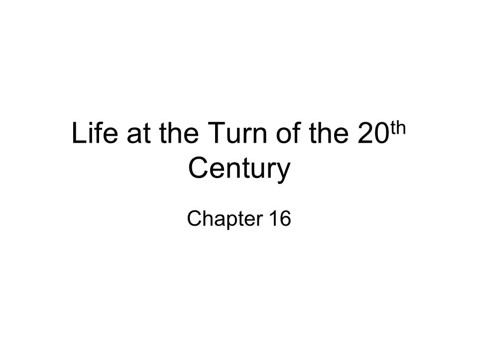 Life at the Turn of the 20 th Century Chapter 16