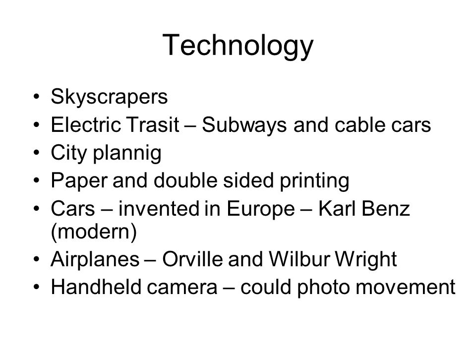 Technology Skyscrapers Electric Trasit – Subways and cable cars City plannig Paper and double sided printing Cars – invented in Europe – Karl Benz (modern) Airplanes – Orville and Wilbur Wright Handheld camera – could photo movement