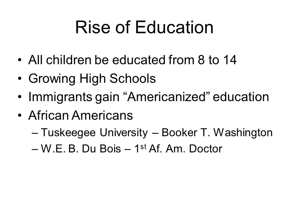 Rise of Education All children be educated from 8 to 14 Growing High Schools Immigrants gain Americanized education African Americans –Tuskeegee University – Booker T.
