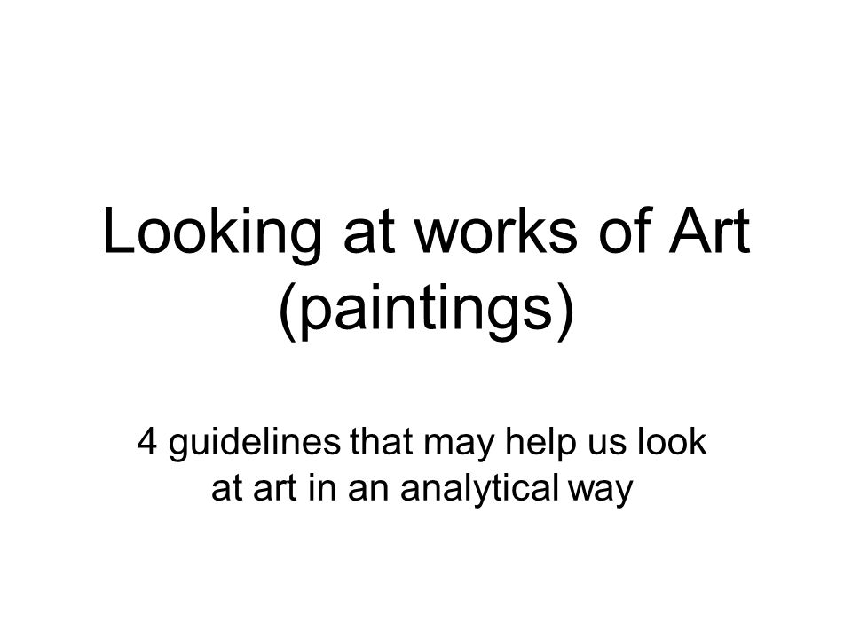 Looking at works of Art (paintings) 4 guidelines that may help us look at art in an analytical way