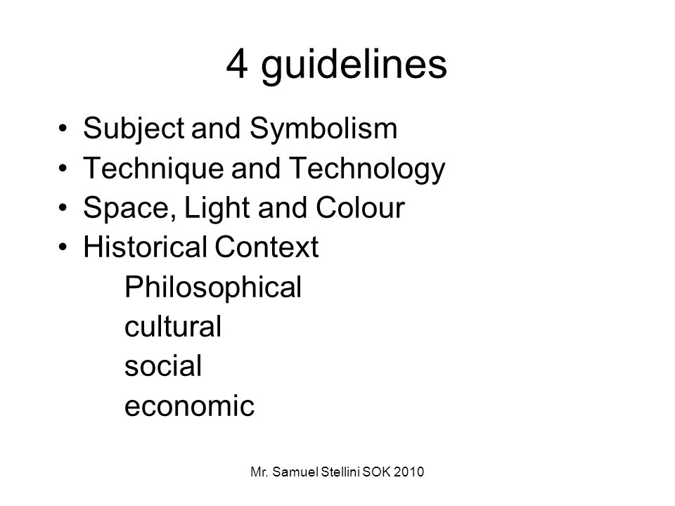 Mr. Samuel Stellini SOK 2010 4 guidelines Subject and Symbolism Technique and Technology Space, Light and Colour Historical Context Philosophical cult
