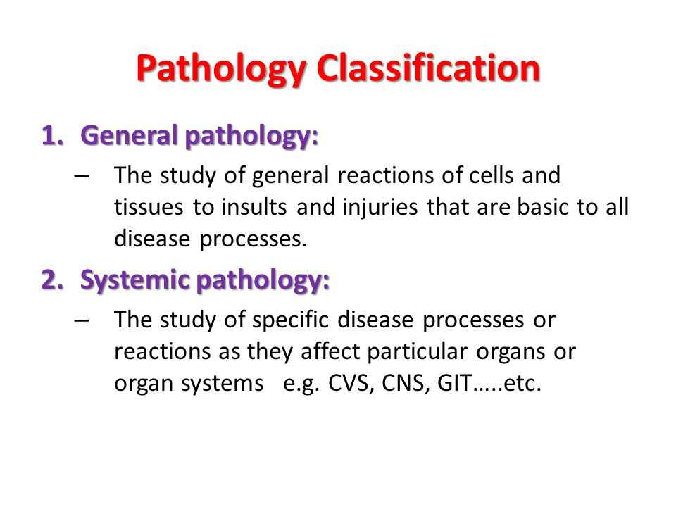 Pathology Classification 1.General pathology: – The study of general reactions of cells and tissues to insults and injuries that are basic to all disease processes.