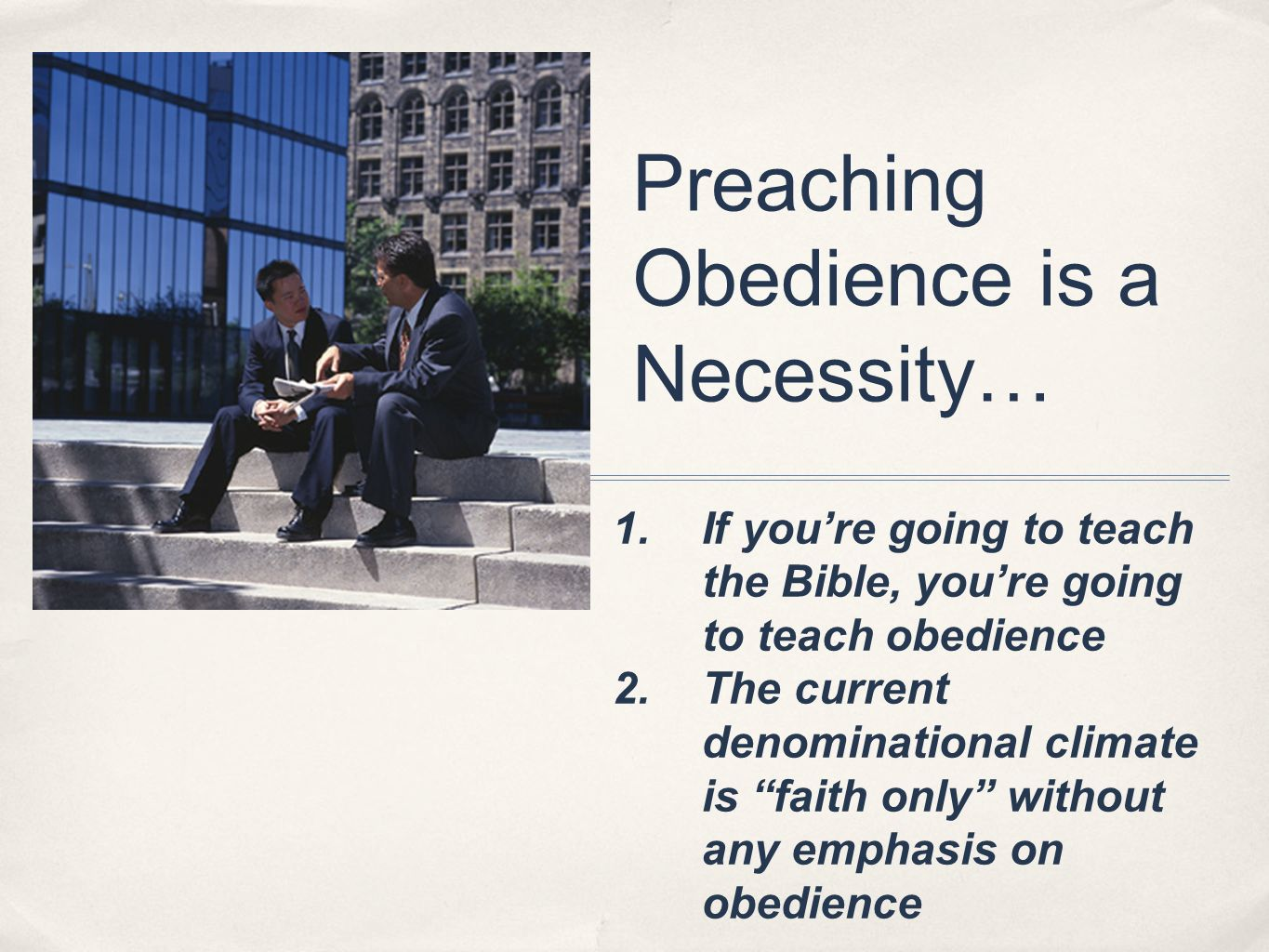 Preaching Obedience is a Necessity… 1.If youre going to teach the Bible, youre going to teach obedience 2.The current denominational climate is faith