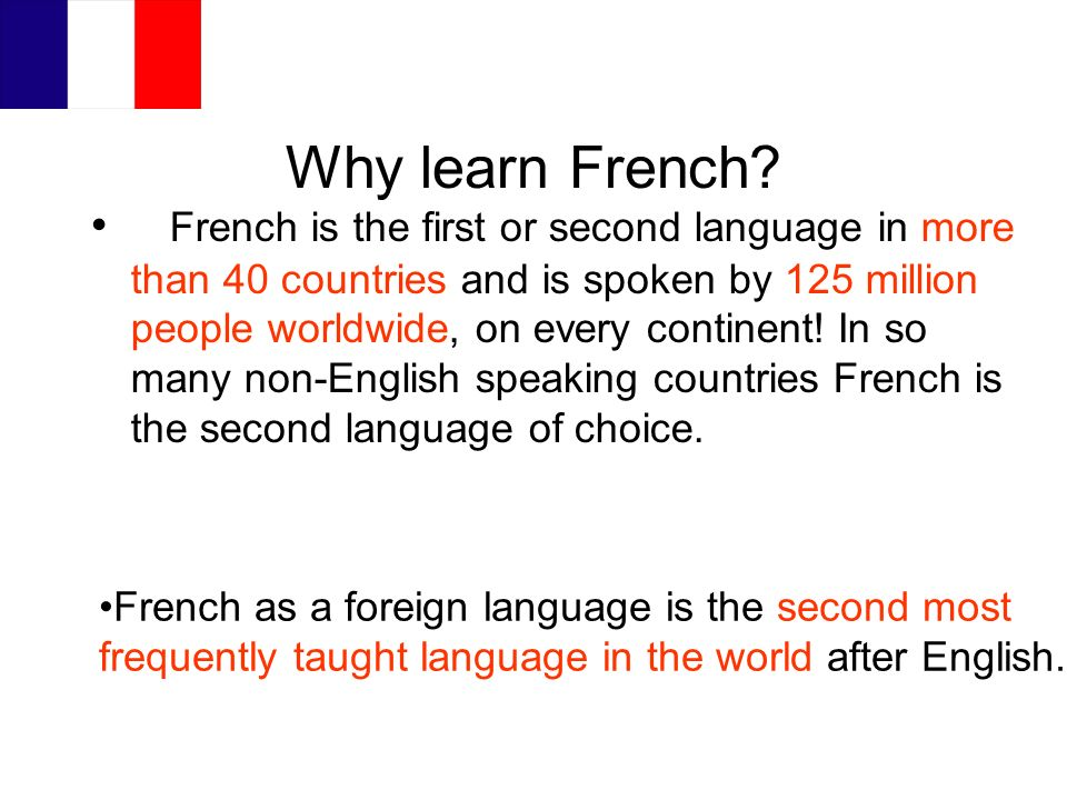Why learn French? French is the first or second language in more than 40 countries and is spoken by 125 million people worldwide, on every continent!