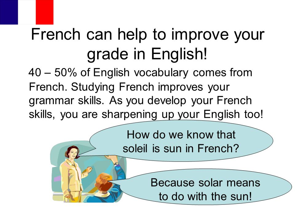 French can help to improve your grade in English! 40 – 50% of English vocabulary comes from French. Studying French improves your grammar skills. As y