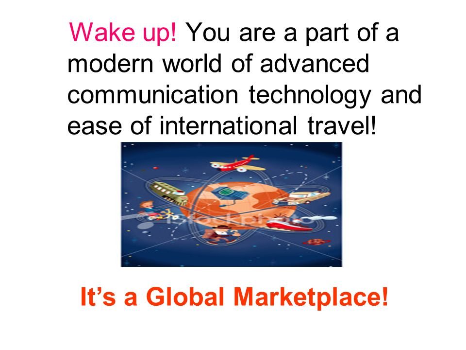 Wake up! You are a part of a modern world of advanced communication technology and ease of international travel! Its a Global Marketplace!