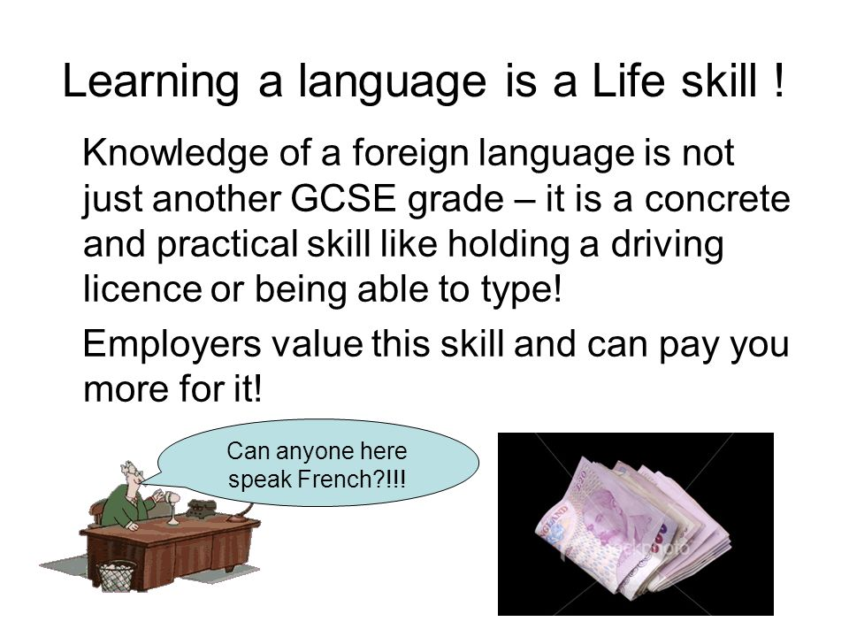 Learning a language is a Life skill ! Knowledge of a foreign language is not just another GCSE grade – it is a concrete and practical skill like holdi