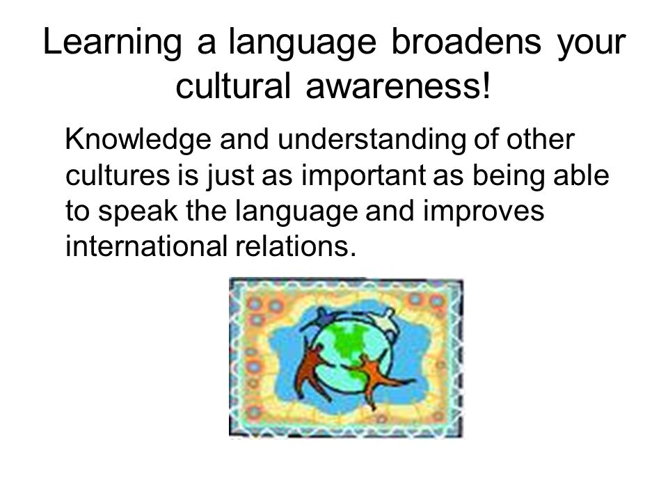 Learning a language broadens your cultural awareness! Knowledge and understanding of other cultures is just as important as being able to speak the la