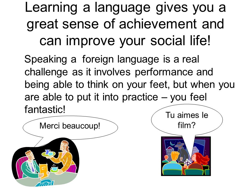 Learning a language gives you a great sense of achievement and can improve your social life! Speaking a foreign language is a real challenge as it inv