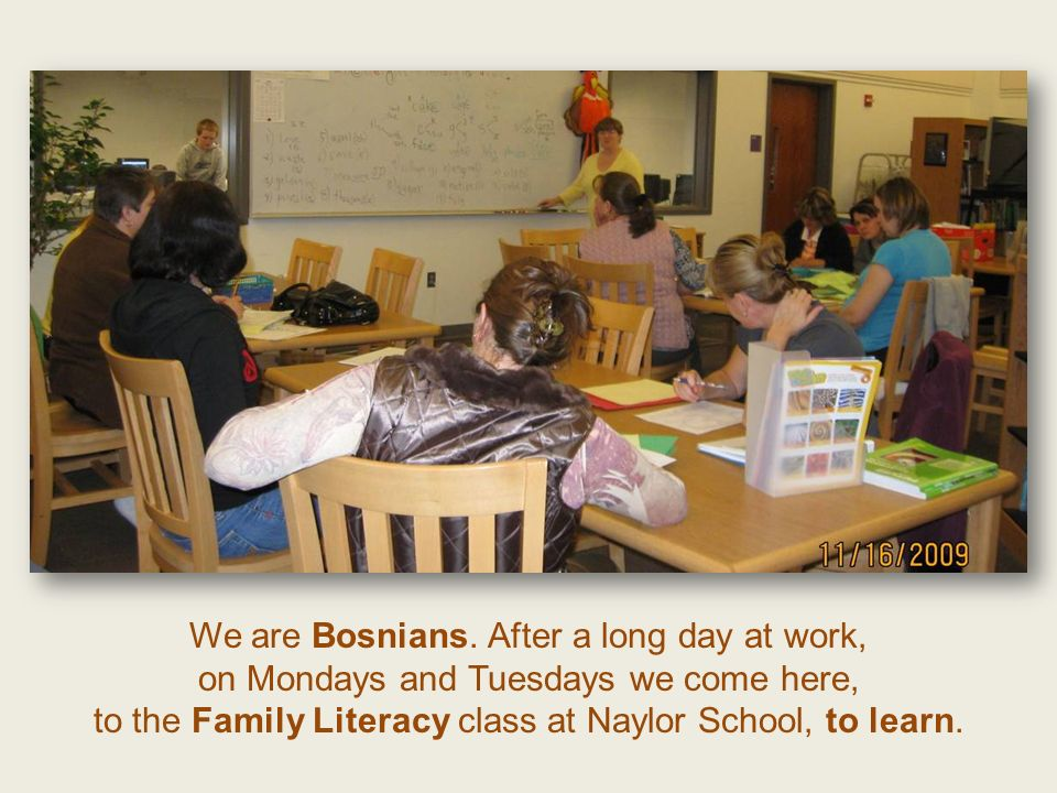 We are Bosnians. After a long day at work, on Mondays and Tuesdays we come here, to the Family Literacy class at Naylor School, to learn.