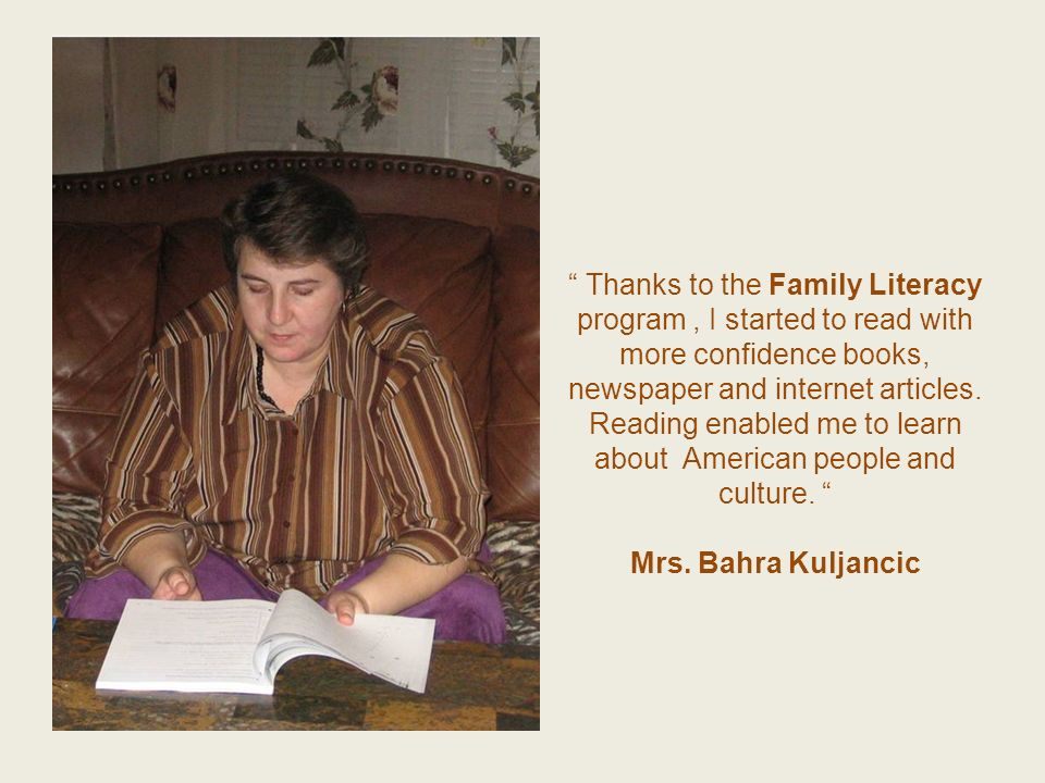 Thanks to the Family Literacy program, I started to read with more confidence books, newspaper and internet articles. Reading enabled me to learn abou