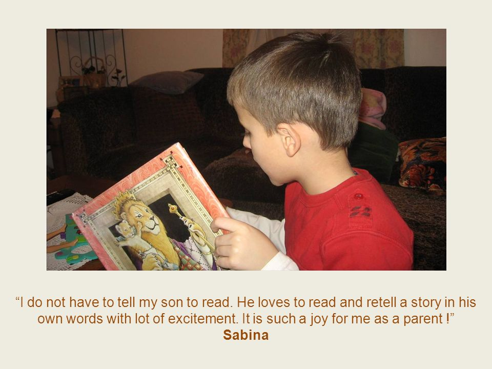 I do not have to tell my son to read. He loves to read and retell a story in his own words with lot of excitement. It is such a joy for me as a parent