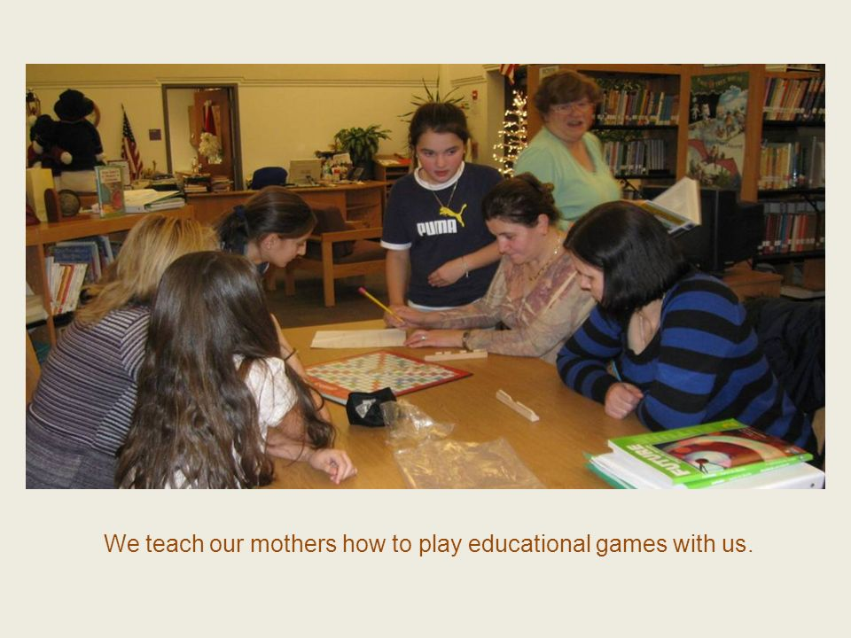 We teach our mothers how to play educational games with us.