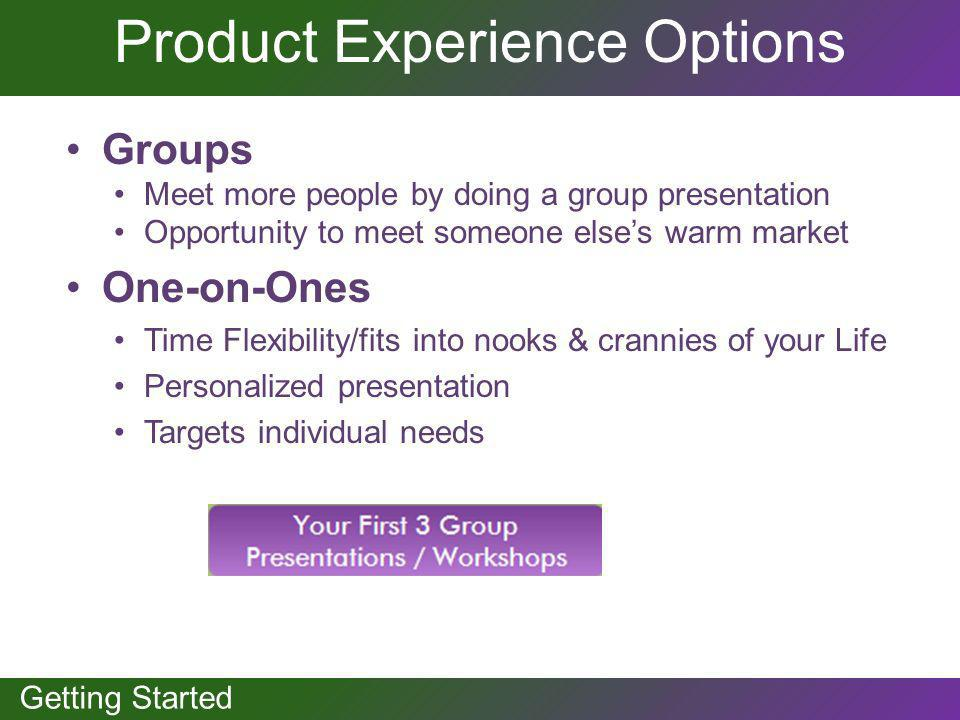 GETTING STARTED Getting Started Product Experience Options Groups Meet more people by doing a group presentation Opportunity to meet someone elses war