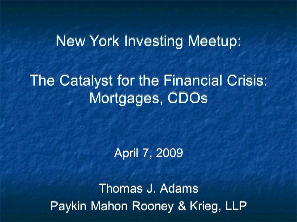 New York Investing Meetup: The Catalyst for the Financial Crisis: Mortgages, CDOs April 7, 2009 Thomas J.