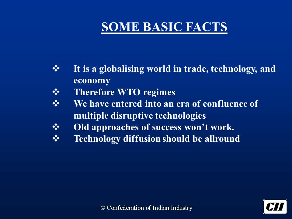 SOME BASIC FACTS It is a globalising world in trade, technology, and economy Therefore WTO regimes We have entered into an era of confluence of multiple disruptive technologies Old approaches of success wont work.