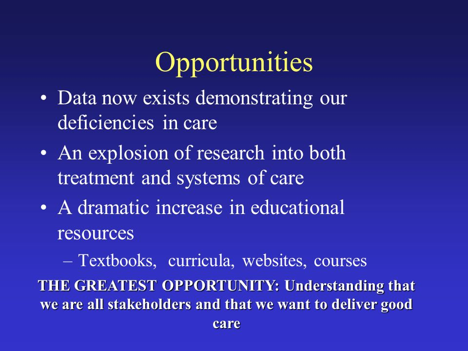 Opportunities Data now exists demonstrating our deficiencies in care An explosion of research into both treatment and systems of care A dramatic increase in educational resources –Textbooks, curricula, websites, courses THE GREATEST OPPORTUNITY: Understanding that we are all stakeholders and that we want to deliver good care
