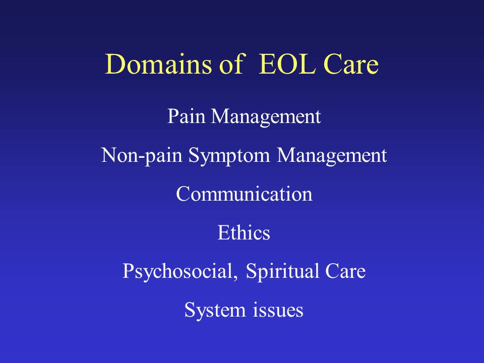 Domains of EOL Care Pain Management Non-pain Symptom Management Communication Ethics Psychosocial, Spiritual Care System issues