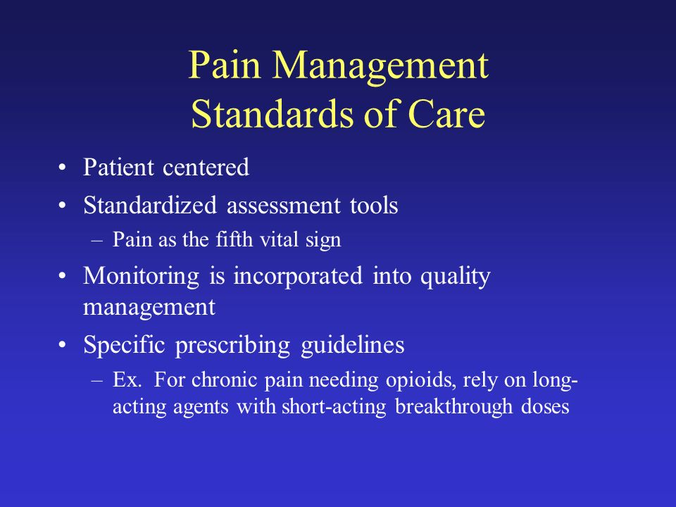 Pain Management Standards of Care Patient centered Standardized assessment tools –Pain as the fifth vital sign Monitoring is incorporated into quality management Specific prescribing guidelines –Ex.