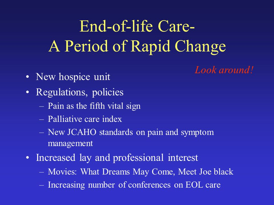 End-of-life Care- A Period of Rapid Change New hospice unit Regulations, policies –Pain as the fifth vital sign –Palliative care index –New JCAHO standards on pain and symptom management Increased lay and professional interest –Movies: What Dreams May Come, Meet Joe black –Increasing number of conferences on EOL care Look around!