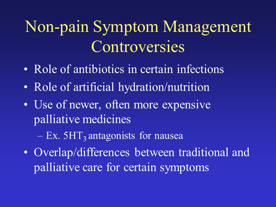 Non-pain Symptom Management Controversies Role of antibiotics in certain infections Role of artificial hydration/nutrition Use of newer, often more expensive palliative medicines –Ex.