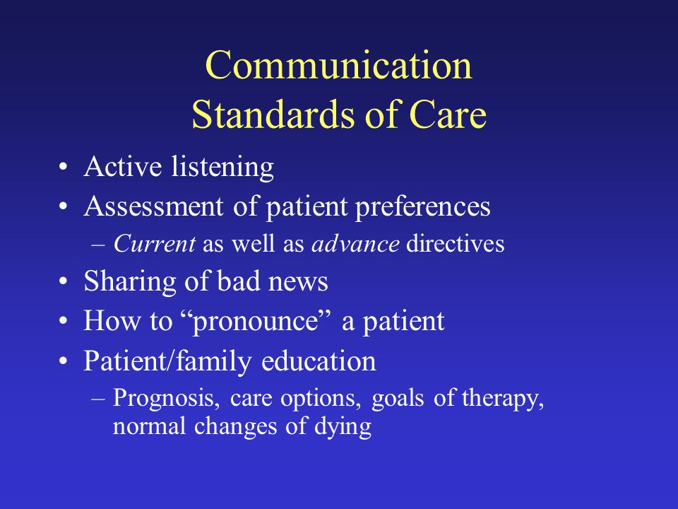 Communication Standards of Care Active listening Assessment of patient preferences –Current as well as advance directives Sharing of bad news How to pronounce a patient Patient/family education –Prognosis, care options, goals of therapy, normal changes of dying