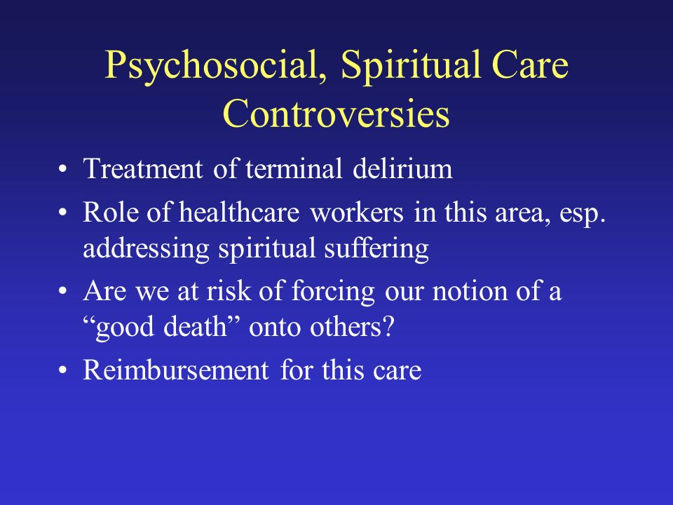 Psychosocial, Spiritual Care Controversies Treatment of terminal delirium Role of healthcare workers in this area, esp.