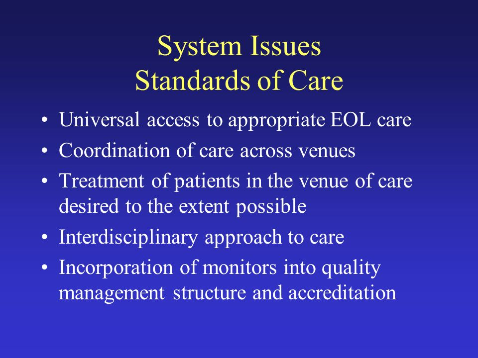 System Issues Standards of Care Universal access to appropriate EOL care Coordination of care across venues Treatment of patients in the venue of care desired to the extent possible Interdisciplinary approach to care Incorporation of monitors into quality management structure and accreditation