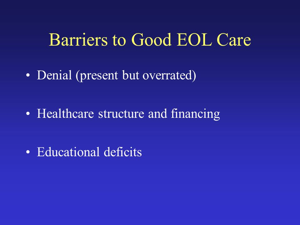 Barriers to Good EOL Care Denial (present but overrated) Healthcare structure and financing Educational deficits