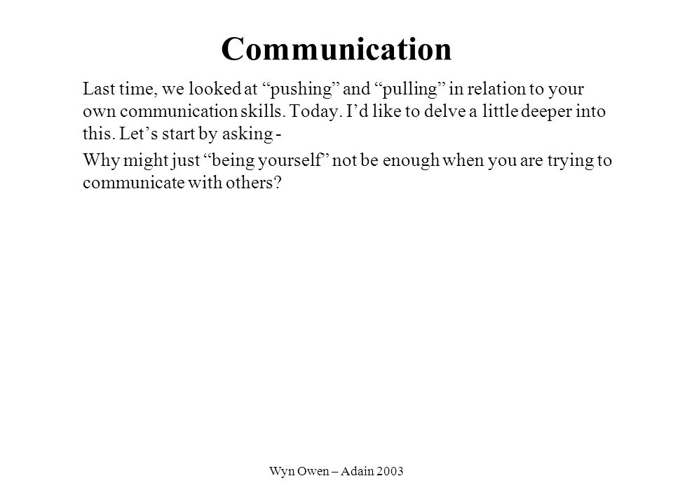 Wyn Owen – Adain 2003 Communication Last time, we looked at pushing and pulling in relation to your own communication skills.