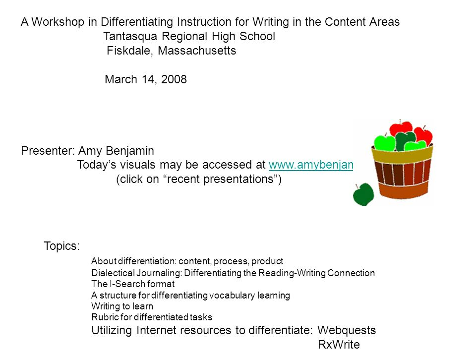 A Workshop in Differentiating Instruction for Writing in the Content Areas Tantasqua Regional High School Fiskdale, Massachusetts March 14, 2008 Presenter: Amy Benjamin Todays visuals may be accessed at www.amybenjamin.comwww.amybenjamin.com (click on recent presentations) Topics: About differentiation: content, process, product Dialectical Journaling: Differentiating the Reading-Writing Connection The I-Search format A structure for differentiating vocabulary learning Writing to learn Rubric for differentiated tasks Utilizing Internet resources to differentiate: Webquests RxWrite