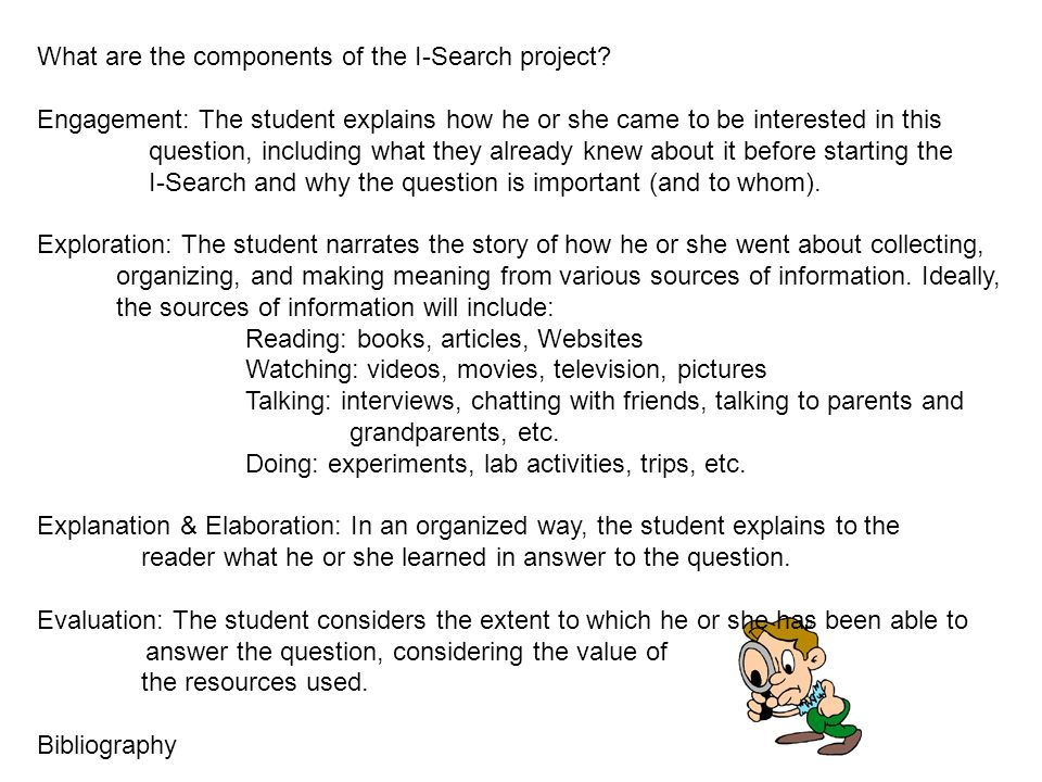 What are the components of the I-Search project? Engagement: The student explains how he or she came to be interested in this question, including what