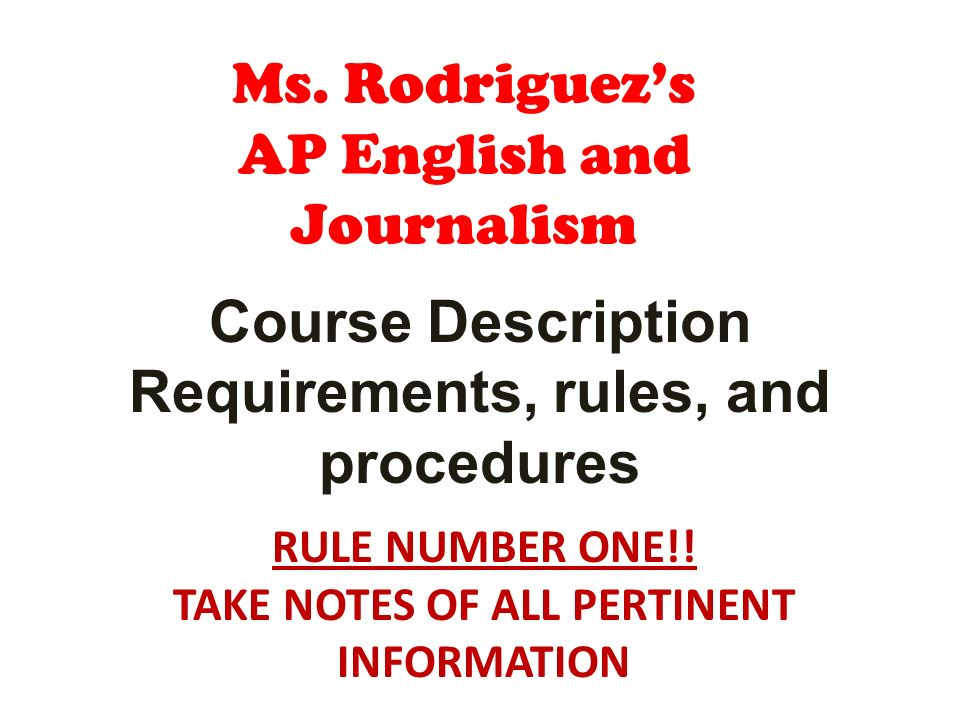 Ms. Rodriguezs AP English and Journalism Course Description Requirements, rules, and procedures RULE NUMBER ONE!! TAKE NOTES OF ALL PERTINENT INFORMAT